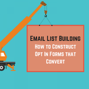 Email List Building: How to Construct Opt In Forms that Convert