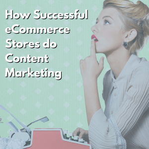 How Successful eCommerce Stores do Content Marketing